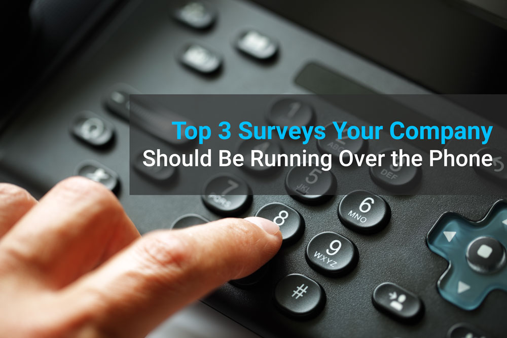 Top 3 Surveys Your Company Should Be Running Over the Phone
